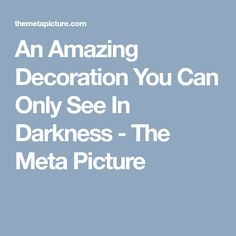 An Amazing Decoration You Can Only See In Darkness - The Meta Picture