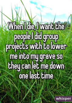"""When I die, I want the people I did group projects with to lower me into my grave so they can let me down one last time"" [No, not really; but this is hilarious. Lol, Haha Funny, Hilarious, Funny Stuff, Fun Funny, Funny Things, Sarkastischer Humor, Just For Laughs, Just For You"