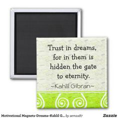 """Trust in dreams, for in them is hidden the gate to eternity."" A motivational #quotation by #KahlilGibran. The quote magnets make great inspirational gifts that conveys a positive message ."
