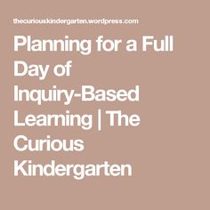 Planning for a Full Day of Inquiry-Based Learning   The Curious Kindergarten