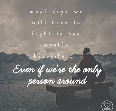 Most days we will have to fight to see what's beautiful… even if we're the only person around. thedailyquotes.com
