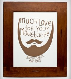 much love for your mustache...and of course, your beard. Just bought it! Can't wait to have it, and hang it!