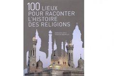 100 lieux pour raconter l'histoire des religions / Françoise BAYLE