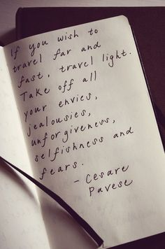 If you wish to travel far and fast, travel light. take off all your envies, jealousies, unforgiveness, selfishness and fears. Cesare Pavese