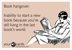 Book hangover: Inability to start a new book because you're still living in the last book's world.