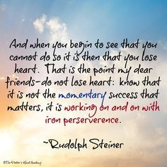 And when you begin to seet hat you cannot do so it is then that you lose heart.  That is the point my dear friends~ do not lose heart:  know that it is not the momentary success that matters, it is the working on and on with iron perserverence.  ~ Rudolph Steiner