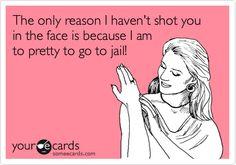 """""""A única razão de eu não ter atirado na sua cara é porque eu sou bonita demais para ir para a cadeia."""""""