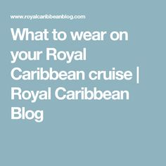 What to wear on your Royal Caribbean cruise | Royal Caribbean Blog