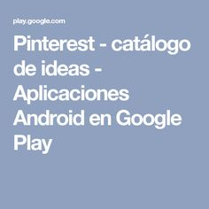 Pinterest - catálogo de ideas - Aplicaciones Android en Google Play