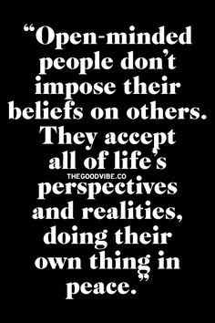 Open-minded people don't impose their beliefs on others. They accept all of life's perspectives and realities, doing their own thing in peace.