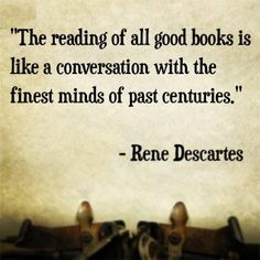 """Rene Descartes - """"The reading of all good books is like a conversation with the finest minds of past centuries. Reading Quotes, Book Quotes, Me Quotes, Writing Quotes, Reading Books, Qoutes, I Love Books, Good Books, Books To Read"""