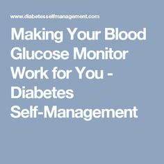 Making Your Blood Glucose Monitor Work for You - Diabetes Self-Management