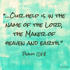 """…Our help is in the name of the Lord, the Maker of heaven and earth."" - Psalm 124:8"