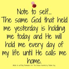 Note to self… The same God that held me yesterday is holding me today and He will hold me every day of my life until He calls me home.
