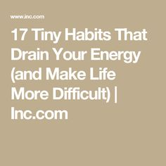 17 Tiny Habits That Drain Your Energy (and Make Life More Difficult) | Inc.com
