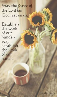 May the favor of the Lord our God be upon us, And establish the work of our hands for us; Yes, establish the work of our hands. [Psalm 90:17]