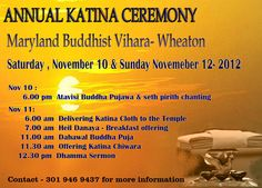 Annual Katina Ceremony of Maryland Buddhist Vihara will be held on November 10 & 11 in the Vihara premises at 2600, Elmont St, Wheaton , MD 20902   Contact - 301 946 9437 for more details