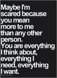 Maybe... I know this very well and all I can say is, accept it and show it. Fear is debilitating and it can ruin everything. Communicate!!
