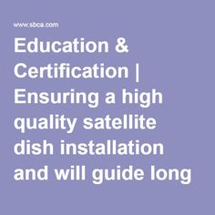 Education & Certification | Ensuring a high quality satellite dish installation and will guide long term customer satisfaction and retention.
