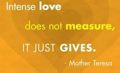 Intense love does not measure, it just gives. --Mother Teresa (Google Image Result for http://favimages.com/wp-content/uploads/2012/08/mother-teresa-cute-quotes-sayings-intense-love.jpg)