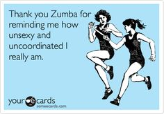 Thank you Zumba for reminding me how unsexy and uncoordinated I really am!!