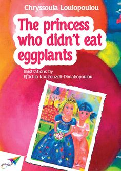 The princess who didn't eat eggplants, Chryssoula Loulopoulou<br>ISBN: 978-618-5040-16-1<br>August 2013<br>Saita publications<br> <br>――――――― ――――――― ――――――― ――――――― ―――――――<br> <br>How troubled is the life of Princess Helena! She does not like eggplants, need she say it again?<br>Helena has everything. Toys, clothes, a big beautiful house and her parents adore her. How ungrateful on her behalf, people say! If she has all she could ever need, then why is she so sad?<br>And then, one day…