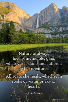 """Image result for """"Nature is always lovely, invincible, glad, whatever is done and suffered by her creatures. All scars she heals, whether in rocks or water or sky or hearts."""""""