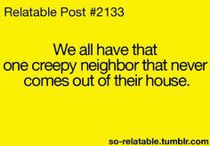 :) Creepy neighbors... I honestly don't have one...