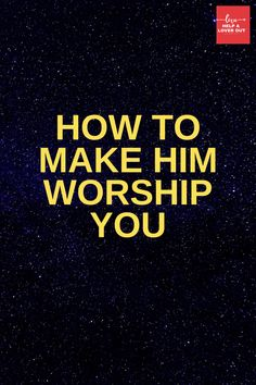 How To Make Him Worship You