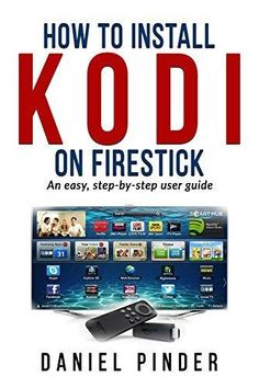 How to install Kodi on your Firestick: An easy step-by-step user guide (Amazon Ultimate User Guides Book 7)