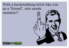 With+a+backstabbing+bitch+like+you  as+a+friend,+who+needs  enemies?!