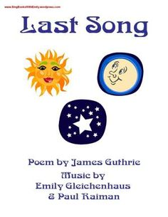 Last Song Poem by James Guthrie Music by Emily Gleichenhaus and Paul Raiman Pictures Assembled by Emily Gleichenhaus To view or print this book, click here: last song book eleg sbwe Sing-Along with Emily: http://soundcloud.com/singbookswithemily/last-song