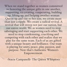 When we stand together as women committed to honoring the unique gifts in one another, supporting, co creating, cooperating, building up, lifting up, and helping another woman Queen up and rise to her size, we create more than just a ripple. We create a radical revival. Now that's  Authentic Women's Empowerment. ~Stacie Campanelli- The Queen Whisperer   #womenempowered #staciecampanelli #queen #encouragement #womenquotes #strongwomen #women #womensayings #leanin