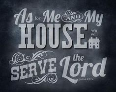 As for Me and my house we will serve The Lord..