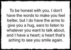 To be honest with you, I don't have the words to make you feel better, but I do have the arms to give you a hug, ears to listen to whatever you want to talk about, and I have a heart; a heart that's aching to see you smile again.