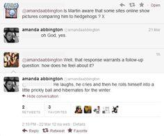 Amanda Abbington (Martin's wife) response to John being compared to a hedgehog.     This is just magic! Bahahaah.