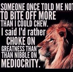I'd rather choke on greatness than nibble on mediocrity #thedailypositivecontest