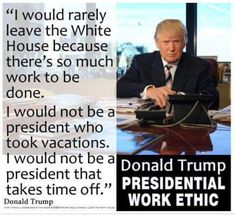 HOW REFRESHING AND REASSURING WOULD IT BE TO HAVE A PRESIDENT THAT ACTUALLY STAYS IN THE WHITE HOUSE TO WORK FOR THE AMERICAN PEOPLE! MAKE NO DOUBT ABOUT IT.... MR. TRUMP IS USED TO WORKNG LONG HOURS TO ACCOMPLISH HIS GOAL!
