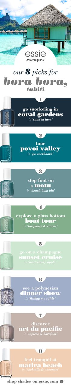 Dive into clear blue waters of Bora Bora, Tahiti. Step foot on a motu in 'beach bum blu', go snorkeling in coral gardens in 'spun in luxe' and explore a glass bottom boat tour in 'turquoise & caicos'. An essie manicure will sure make your tropical vacation polished perfection.