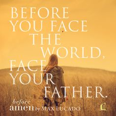 Before you face the world, face your Heavenly Father.  It makes all the difference...  An excerpt from Before Amen by Max Lucado