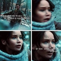 It's hard to wake up from a nightmare if you aren't even asleep. One of the reasons I love Katniss so much. She had to go through so much pain and she still pushed through.