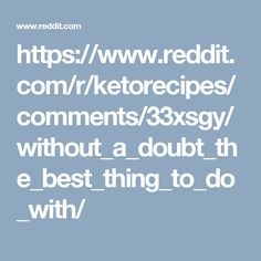 https://www.reddit.com/r/ketorecipes/comments/33xsgy/without_a_doubt_the_best_thing_to_do_with/
