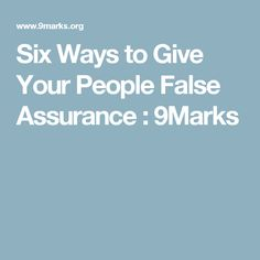 Six Ways to Give Your People False Assurance : 9Marks