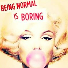 Bein normal is boring!