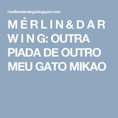 M É R L I N  &  D A R W I N G: OUTRA PIADA DE OUTRO MEU GATO MIKAO
