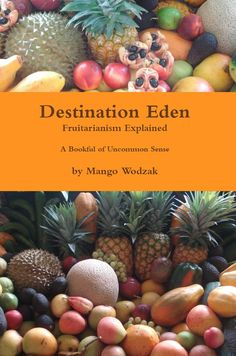 Destination Eden: Fruitarianism Explained by Mango Wodzak explores fruitarianism and why there is a need for humankind to embrace a fruit diet. Eden Book, Fruit Diet Plan, True Food, Raw Vegan, Mango, Paper, Golden Rule, Respect, Philosophy