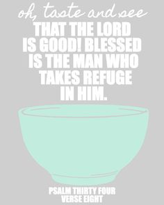Oh, taste and see that the Lord is good! Blessed is the man who takes refuge in Him.