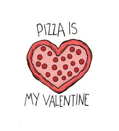 Pizza is my valentine.