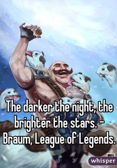 The darker the night, the brighter the stars. - Braum, League of Legends.