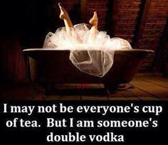 I MAY NOT BE EVERYONE'S CUP OF TEA BUT I AM SOMEONE'S DOUBLE VODKA